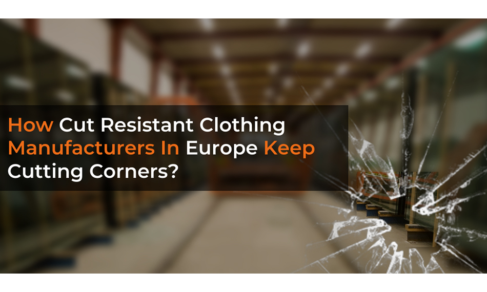 HOW CUT RESISTANT CLOTHING MANUFACTURERS IN EUROPE KEEP CUTTING CORNERS?