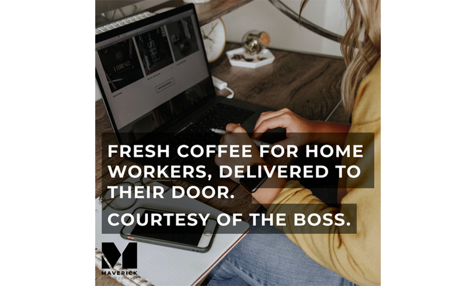 HOME WORKERS REWARDED WITH FRESH COFFEE DELIVERED TO THEIR DOOR, COURTESY OF THE BOSS.