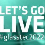 GLASSTEC 2022 – LET´S GO LIVE